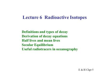 Lecture 6 Radioactive Isotopes Definitions and types of decay Derivation of decay equations Half lives and mean lives Secular Equilibrium Useful radiotracers.