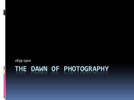 1839-1900. Dawn of photography  Photography's announcement in 1839 greeted by great enthusiasm.  Reflection of the beginning of the machine age.