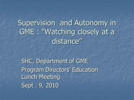 "Supervision and Autonomy in GME : ""Watching closely at a distance"" SHC, Department of GME Program Directors' Education Lunch Meeting Sept. 9, 2010."