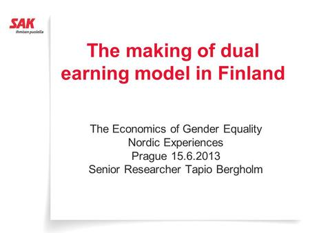 The making of dual earning model in Finland The Economics of Gender Equality Nordic Experiences Prague 15.6.2013 Senior Researcher Tapio Bergholm.
