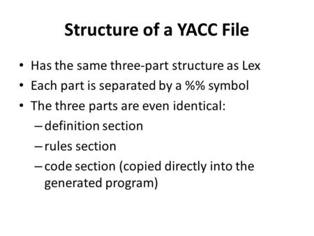 Structure of a YACC File Has the same three-part structure as Lex Each part is separated by a % symbol The three parts are even identical: – definition.