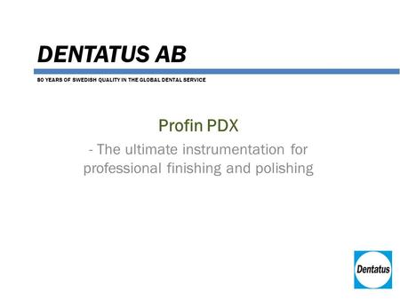 DENTATUS AB Profin PDX - The ultimate instrumentation for professional finishing and polishing 80 YEARS OF SWEDISH QUALITY IN THE GLOBAL DENTAL SERVICE.