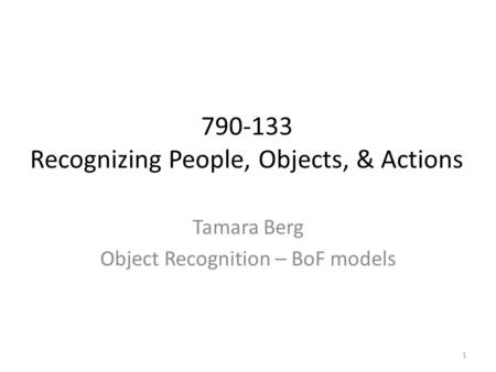 Tamara Berg Object Recognition – BoF models 790-133 Recognizing People, Objects, & Actions 1.