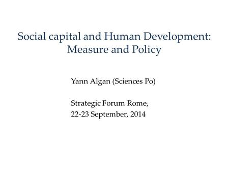 Social capital and Human Development: Measure and Policy Yann Algan (Sciences Po) Strategic Forum Rome, 22-23 September, 2014.