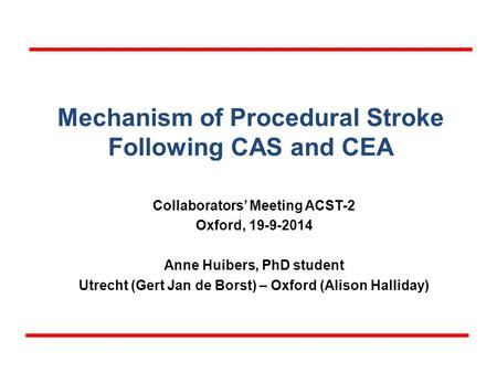 Mechanism of Procedural Stroke Following CAS and CEA Collaborators' Meeting ACST-2 Oxford, 19-9-2014 Anne Huibers, PhD student Utrecht (Gert Jan de Borst)