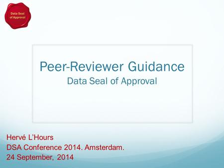 Peer-Reviewer Guidance Data Seal of Approval Hervé L'Hours DSA Conference 2014. Amsterdam. 24 September, 2014.