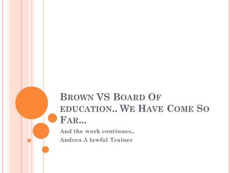 B ROWN VS B OARD O F EDUCATION.. W E H AVE C OME S O F AR... And the work continues.. Andrea A lawful Trainer.