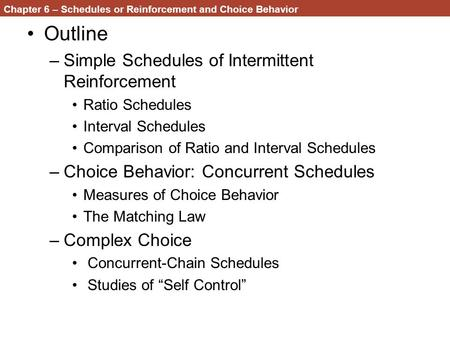 Chapter 6 – Schedules or Reinforcement and Choice Behavior Outline –Simple Schedules of Intermittent Reinforcement Ratio Schedules Interval Schedules Comparison.