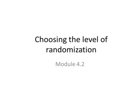 Choosing the level of randomization Module 4.2. Unit of Randomization: Individual?
