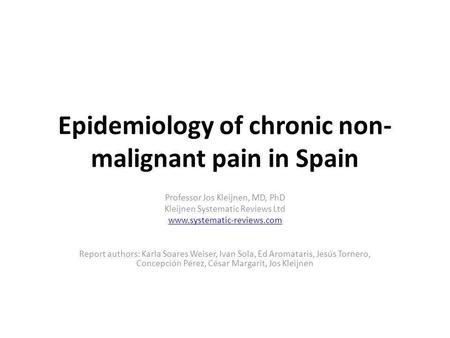 Epidemiology of chronic non- malignant pain in Spain Professor Jos Kleijnen, MD, PhD Kleijnen Systematic Reviews Ltd www.systematic-reviews.com Report.