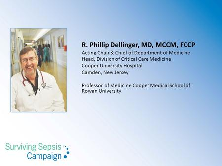 R. Phillip Dellinger, MD, MCCM, FCCP Acting Chair & Chief of Department of Medicine Head, Division of Critical Care Medicine Cooper University Hospital.