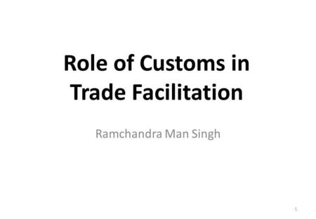 Role of Customs in Trade Facilitation Ramchandra Man Singh 1.