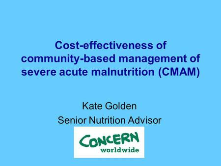 Cost-effectiveness of community-based management of severe acute malnutrition (CMAM) Kate Golden Senior Nutrition Advisor.