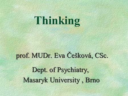 Thinking prof. MUDr. Eva Češková, CSc. Dept. of Psychiatry, Dept. of Psychiatry, Masaryk University, Brno Masaryk University, Brno.