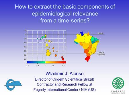 How to extract the basic components of epidemiological relevance from a time-series? Wladimir J. Alonso Director of Origem Scientifica (Brazil) Contractor.