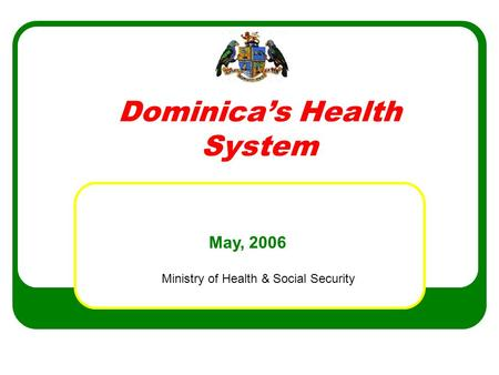 Dominica's Health System Ministry of Health & Social Security May, 2006.