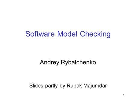 1 Software Model Checking Andrey Rybalchenko Slides partly by Rupak Majumdar.