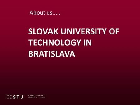SLOVAK UNIVERSITY OF TECHNOLOGY IN BRATISLAVA About us.....