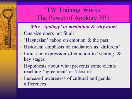 'TW Training Works' The Power of Apology PP1 Why 'Apology' in mediation & why now?  One size doers not fit all  'Haynesian' taboo on emotion & the past.