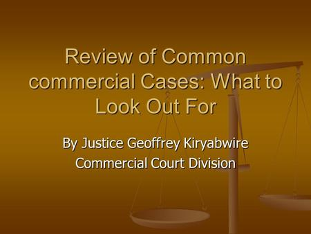 Review of Common commercial Cases: What to Look Out For By Justice Geoffrey Kiryabwire Commercial Court Division.