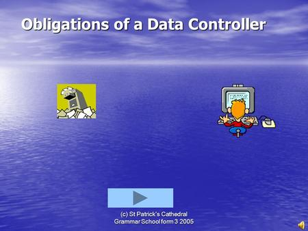 (c) St Patrick's Cathedral Grammar School form 3 2005 Obligations of a Data Controller Obligations of a Data Controller.
