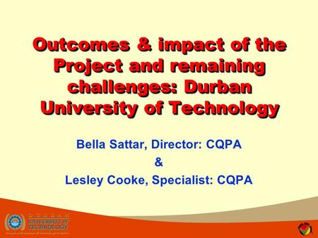 Outcomes & impact of the Project and remaining challenges: Durban University of Technology Bella Sattar, Director: CQPA & Lesley Cooke, Specialist: CQPA.