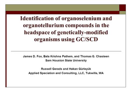 Identification of organoselenium and organotellurium compounds in the headspace of genetically-modified organisms using GC/SCD James D. Fox, Bala Krishna.