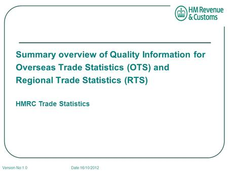 Summary overview of Quality Information for Overseas Trade Statistics (OTS) and Regional Trade Statistics (RTS) HMRC Trade Statistics Version No:1.0 Date:16/10/2012.