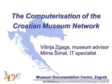 EVA 2006 Moscow, Culture and Information Society Technologies. Century XXI The Computerisation of the Croatian Museum Network Višnja Zgaga, museum advisor.