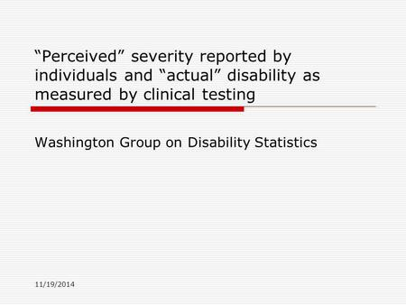 "11/19/2014 ""Perceived"" severity reported by individuals and ""actual"" disability as measured by clinical testing Washington Group on Disability Statistics."