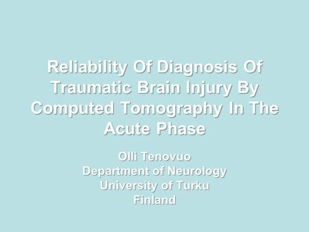 Reliability Of Diagnosis Of Traumatic Brain Injury By Computed Tomography In The Acute Phase Olli Tenovuo Department of Neurology University of Turku Finland.