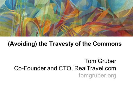 (Avoiding) the Travesty of the Commons Tom Gruber Co-Founder and CTO, RealTravel.com tomgruber.org.