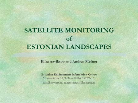 SATELLITE MONITORING of ESTONIAN LANDSCAPES Kiira Aaviksoo and Andrus Meiner Estonian Environment Information Centre Mustamäe tee 33, Tallinn 10616 ESTONIA,