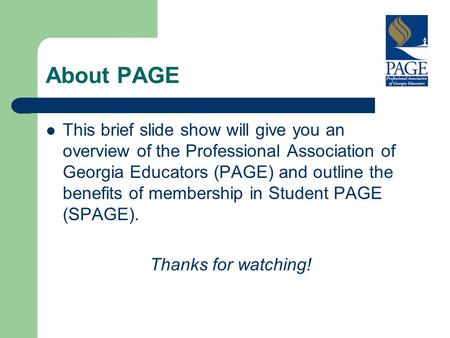 About PAGE This brief slide show will give you an overview of the Professional Association of Georgia Educators (PAGE) and outline the benefits of membership.