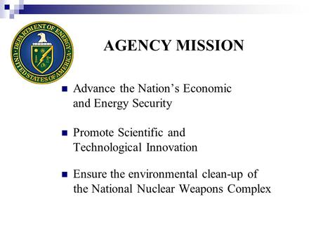 AGENCY MISSION Advance the Nation's Economic and Energy Security Promote Scientific and Technological Innovation Ensure the environmental clean-up of the.