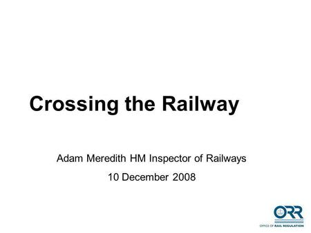 Crossing the Railway Adam Meredith HM Inspector of Railways 10 December 2008.