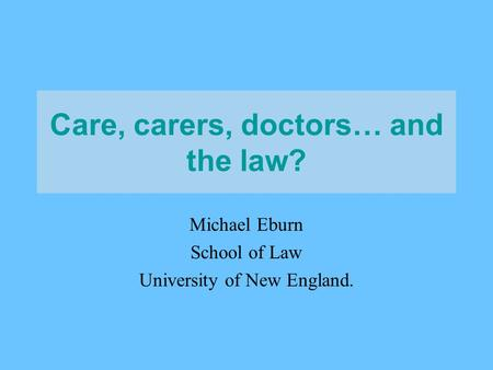 Care, carers, doctors… and the law? Michael Eburn School of Law University of New England.