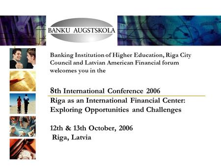 Banking Institution of Higher Education, Riga City Council and Latvian American Financial forum welcomes you in the 8t h International Conference 2006.