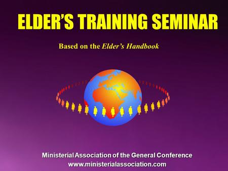 ELDER'S TRAINING SEMINAR Based on the Elder's Handbook Ministerial Association of the General Conference www.ministerialassociation.com.