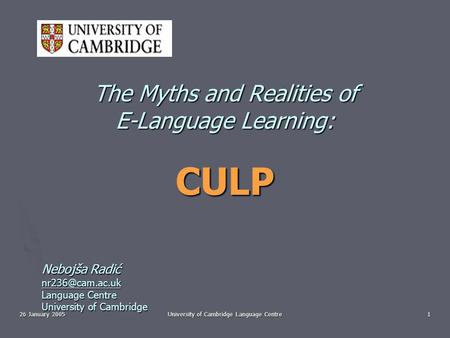 26 January 2005 University of Cambridge Language Centre 1 The Myths and Realities of E-Language Learning: CULP Nebojša Radić Language Centre.