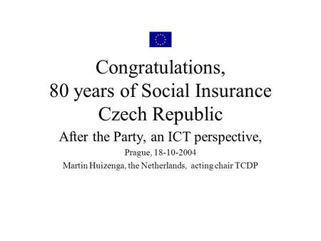 Congratulations, 80 years of Social Insurance Czech Republic After the Party, an ICT perspective, Prague, 18-10-2004 Martin Huizenga, the Netherlands,