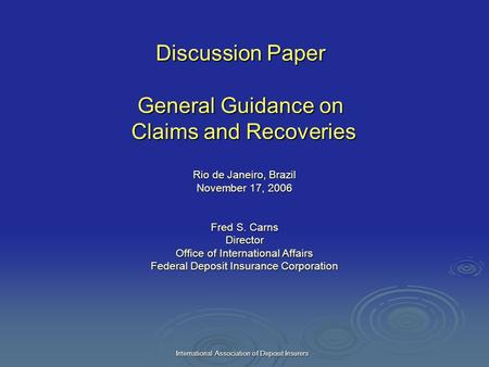 International Association of Deposit Insurers Discussion Paper General Guidance on Claims and Recoveries Rio de Janeiro, Brazil November 17, 2006 Fred.