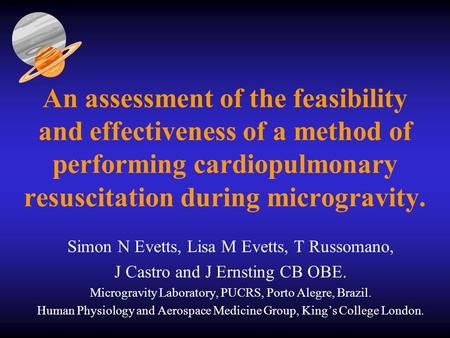 An assessment of the feasibility and effectiveness of a method of performing cardiopulmonary resuscitation during microgravity. Simon N Evetts, Lisa M.