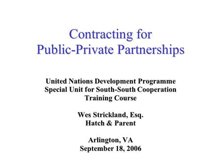 Contracting for Public-Private Partnerships United Nations Development Programme Special Unit for South-South Cooperation Training Course Wes Strickland,