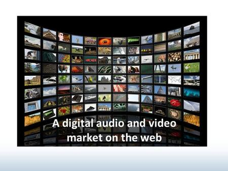 A digital audio and video market on the web. Participants: Admin, Sellers, Buyers, Archivists, Publishers Content: multilingual, customer- defined and.