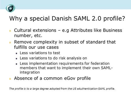 Why a special Danish SAML 2.0 profile? Cultural extensions – e.g Attributes like Business number, etc. Remove complexity in subset of standard that fulfills.
