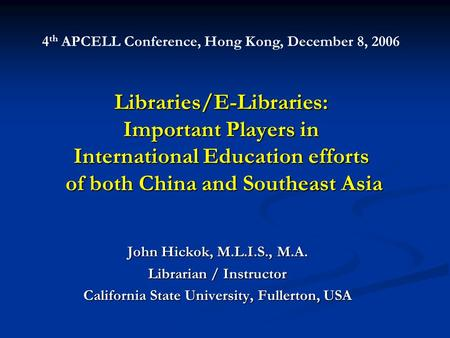 Libraries/E-Libraries: Important Players in International Education efforts of both China and Southeast Asia John Hickok, M.L.I.S., M.A. Librarian / Instructor.