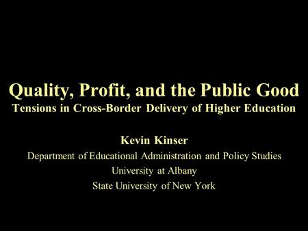 Quality, Profit, and the Public Good Tensions in Cross-Border Delivery of Higher Education Kevin Kinser Department of Educational Administration and Policy.
