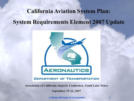 Caltrans Division of Aeronautics1 Association of California Airports Conference, South Lake Tahoe September 19-22, 2007 California Aviation System Plan: