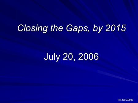 THECB 7/2006 Closing the Gaps, by 2015 July 20, 2006.